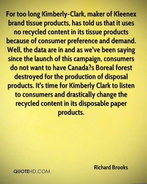 Richard Brooks  - For too long Kimberly-Clark, maker of Kleenex brand tissue products, has told us that it uses no recycled content in its tissue products because of consumer preference and demand. Well, the data are in and as we've been saying since the launch of this campaign, consumers do not want to have Canada?s Boreal forest destroyed for the production of disposal products. It's time for Kimberly Clark to listen to consumers and drastically change the recycled content in its disposable paper products.