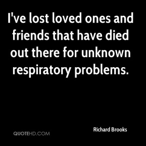 Richard Brooks  - I've lost loved ones and friends that have died out there for unknown respiratory problems.