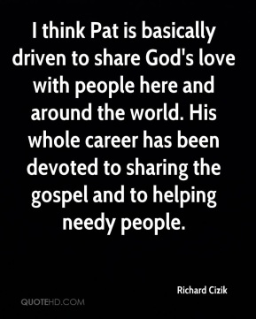 I think Pat is basically driven to share God's love with people here and around the world. His whole career has been devoted to sharing the gospel and to helping needy people.