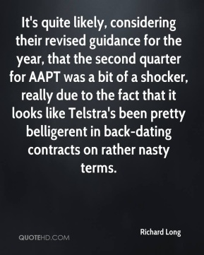 Richard Long  - It's quite likely, considering their revised guidance for the year, that the second quarter for AAPT was a bit of a shocker, really due to the fact that it looks like Telstra's been pretty belligerent in back-dating contracts on rather nasty terms.