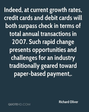 Indeed, at current growth rates, credit cards and debit cards will both surpass check in terms of total annual transactions in 2007. Such rapid change presents opportunities and challenges for an industry traditionally geared toward paper-based payment.