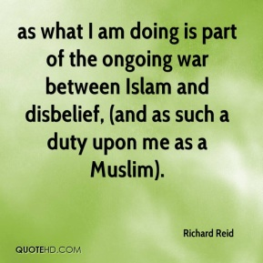 Richard Reid  - as what I am doing is part of the ongoing war between Islam and disbelief, (and as such a duty upon me as a Muslim).