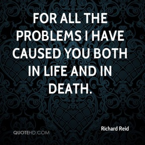 Richard Reid  - for all the problems i have caused you both in life and in death.