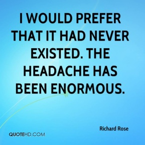 Richard Rose  - I would prefer that it had never existed. The headache has been enormous.