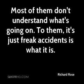 Richard Rose  - Most of them don't understand what's going on. To them, it's just freak accidents is what it is.