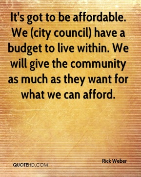 Rick Weber  - It's got to be affordable. We (city council) have a budget to live within. We will give the community as much as they want for what we can afford.