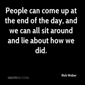 Rick Weber  - People can come up at the end of the day, and we can all sit around and lie about how we did.