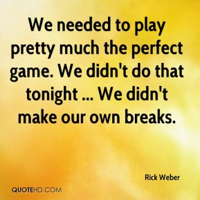 Rick Weber  - We needed to play pretty much the perfect game. We didn't do that tonight ... We didn't make our own breaks.