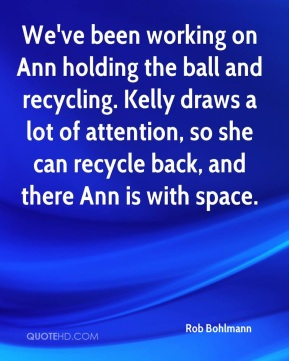 Rob Bohlmann  - We've been working on Ann holding the ball and recycling. Kelly draws a lot of attention, so she can recycle back, and there Ann is with space.