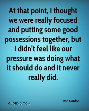 Rob Gordon  - At that point, I thought we were really focused and putting some good possessions together, but I didn't feel like our pressure was doing what it should do and it never really did.