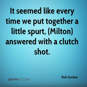 Rob Gordon  - It seemed like every time we put together a little spurt, (Milton) answered with a clutch shot.