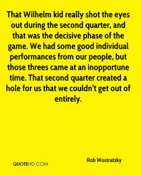 That Wilhelm kid really shot the eyes out during the second quarter, and that was the decisive phase of the game. We had some good individual performances from our people, but those threes came at an inopportune time. That second quarter created a hole for us that we couldn't get out of entirely.