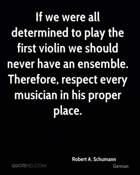 If we were all determined to play the first violin we should never have an ensemble. Therefore, respect every musician in his proper place.