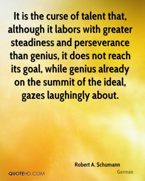 It is the curse of talent that, although it labors with greater steadiness and perseverance than genius, it does not reach its goal, while genius already on the summit of the ideal, gazes laughingly about.