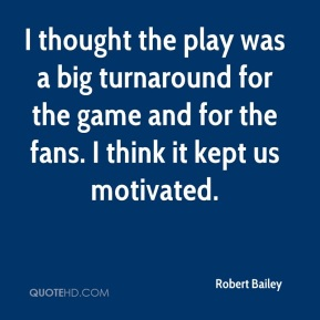 Robert Bailey  - I thought the play was a big turnaround for the game and for the fans. I think it kept us motivated.