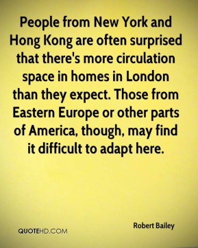 Robert Bailey  - People from New York and Hong Kong are often surprised that there's more circulation space in homes in London than they expect. Those from Eastern Europe or other parts of America, though, may find it difficult to adapt here.