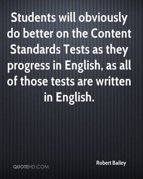 Robert Bailey  - Students will obviously do better on the Content Standards Tests as they progress in English, as all of those tests are written in English.