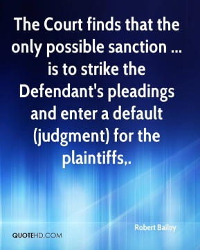 Robert Bailey  - The Court finds that the only possible sanction ... is to strike the Defendant's pleadings and enter a default (judgment) for the plaintiffs.
