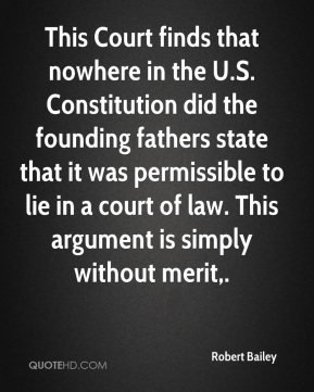 Robert Bailey  - This Court finds that nowhere in the U.S. Constitution did the founding fathers state that it was permissible to lie in a court of law. This argument is simply without merit.