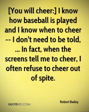 Robert Bailey  - [You will cheer:] I know how baseball is played and I know when to cheer -- I don't need to be told, ... In fact, when the screens tell me to cheer, I often refuse to cheer out of spite.