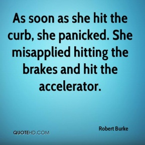 As soon as she hit the curb, she panicked. She misapplied hitting the brakes and hit the accelerator.