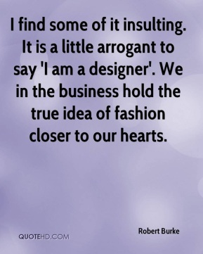 Robert Burke  - I find some of it insulting. It is a little arrogant to say 'I am a designer'. We in the business hold the true idea of fashion closer to our hearts.