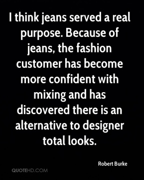 I think jeans served a real purpose. Because of jeans, the fashion customer has become more confident with mixing and has discovered there is an alternative to designer total looks.