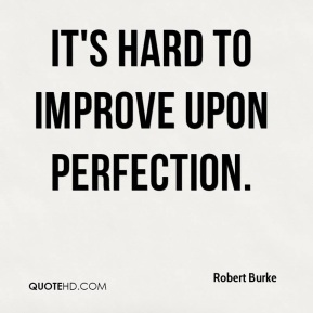 Robert Burke  - It's hard to improve upon perfection.