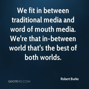 We fit in between traditional media and word of mouth media. We're that in-between world that's the best of both worlds.