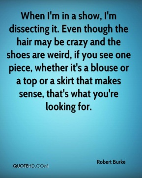 When I'm in a show, I'm dissecting it. Even though the hair may be crazy and the shoes are weird, if you see one piece, whether it's a blouse or a top or a skirt that makes sense, that's what you're looking for.