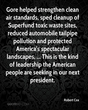 Robert Cox  - Gore helped strengthen clean air standards, sped cleanup of Superfund toxic waste sites, reduced automobile tailpipe pollution and protected America's spectacular landscapes, ... This is the kind of leadership the American people are seeking in our next president.
