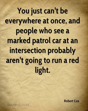 Robert Cox  - You just can't be everywhere at once, and people who see a marked patrol car at an intersection probably aren't going to run a red light.