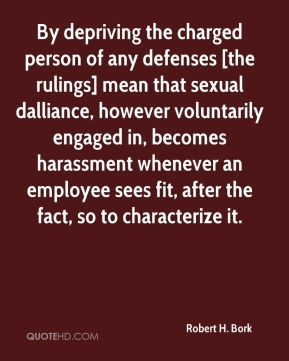 By depriving the charged person of any defenses [the rulings] mean that sexual dalliance, however voluntarily engaged in, becomes harassment whenever an employee sees fit, after the fact, so to characterize it.