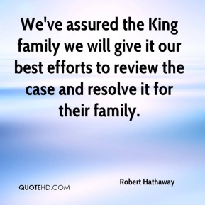 Robert Hathaway  - We've assured the King family we will give it our best efforts to review the case and resolve it for their family.