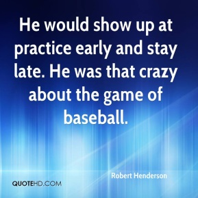 Robert Henderson  - He would show up at practice early and stay late. He was that crazy about the game of baseball.