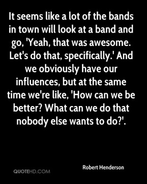 Robert Henderson  - It seems like a lot of the bands in town will look at a band and go, 'Yeah, that was awesome. Let's do that, specifically.' And we obviously have our influences, but at the same time we're like, 'How can we be better? What can we do that nobody else wants to do?'.