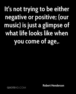 Robert Henderson  - It's not trying to be either negative or positive; (our music) is just a glimpse of what life looks like when you come of age.