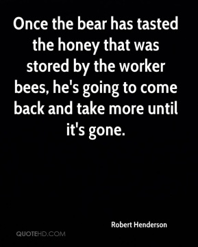 Robert Henderson  - Once the bear has tasted the honey that was stored by the worker bees, he's going to come back and take more until it's gone.