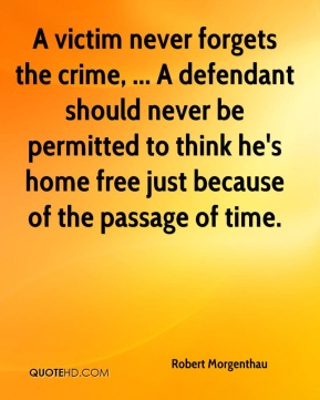 Robert Morgenthau  - A victim never forgets the crime, ... A defendant should never be permitted to think he's home free just because of the passage of time.