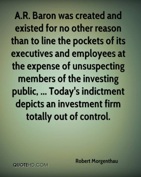 Robert Morgenthau  - A.R. Baron was created and existed for no other reason than to line the pockets of its executives and employees at the expense of unsuspecting members of the investing public, ... Today's indictment depicts an investment firm totally out of control.