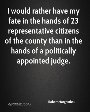 Robert Morgenthau  - I would rather have my fate in the hands of 23 representative citizens of the county than in the hands of a politically appointed judge.