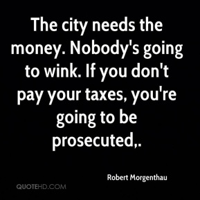 The city needs the money. Nobody's going to wink. If you don't pay your taxes, you're going to be prosecuted.