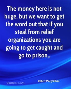 The money here is not huge, but we want to get the word out that if you steal from relief organizations you are going to get caught and go to prison.