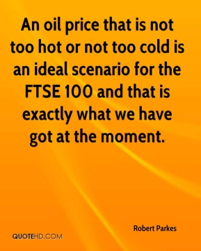Robert Parkes  - An oil price that is not too hot or not too cold is an ideal scenario for the FTSE 100 and that is exactly what we have got at the moment.