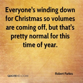 Robert Parkes  - Everyone's winding down for Christmas so volumes are coming off, but that's pretty normal for this time of year.