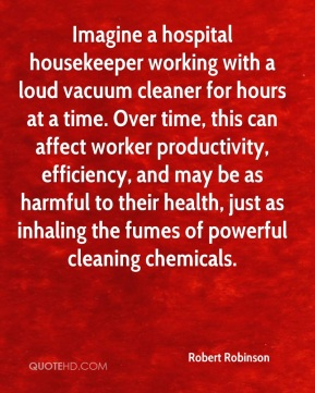 Robert Robinson  - Imagine a hospital housekeeper working with a loud vacuum cleaner for hours at a time. Over time, this can affect worker productivity, efficiency, and may be as harmful to their health, just as inhaling the fumes of powerful cleaning chemicals.