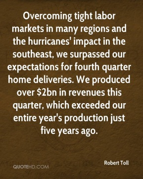 Robert Toll  - Overcoming tight labor markets in many regions and the hurricanes' impact in the southeast, we surpassed our expectations for fourth quarter home deliveries. We produced over $2bn in revenues this quarter, which exceeded our entire year's production just five years ago.
