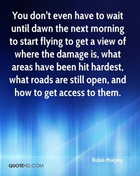 Robin Murphy  - You don't even have to wait until dawn the next morning to start flying to get a view of where the damage is, what areas have been hit hardest, what roads are still open, and how to get access to them.