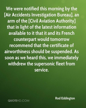Rod Eddington  - We were notified this morning by the [Air Accidents Investigation Bureau], an arm of the [Civil Aviation Authority] that in light of the latest information available to it that it and its French counterpart would tomorrow recommend that the certificate of airworthiness should be suspended. As soon as we heard this, we immediately withdrew the supersonic fleet from service.