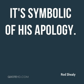 Rod Shealy  - It's symbolic of his apology.